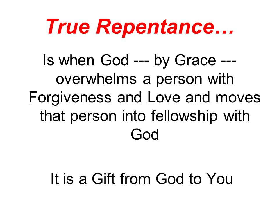 True Repentance… Is when God --- by Grace --- overwhelms a person with Forgiveness and Love and moves that person into fellowship with God It is a Gift from God to You
