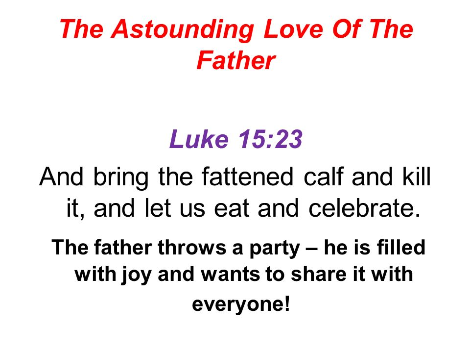The Astounding Love Of The Father Luke 15:23 And bring the fattened calf and kill it, and let us eat and celebrate.