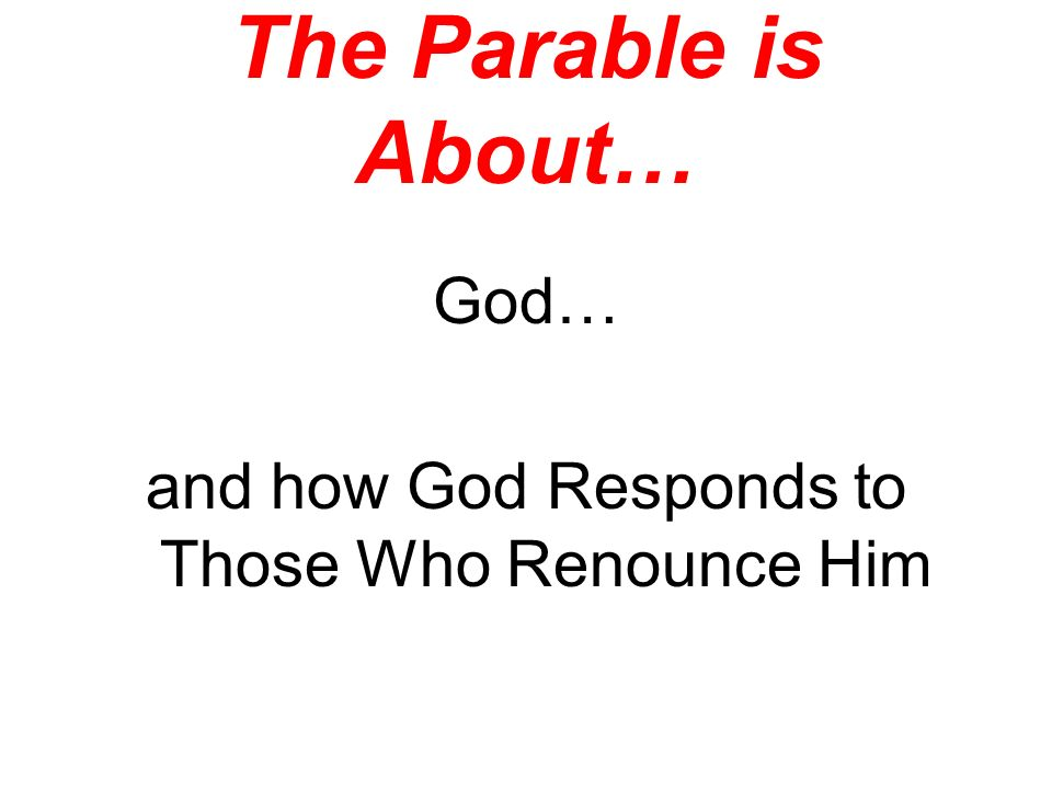 The Parable is About… God… and how God Responds to Those Who Renounce Him