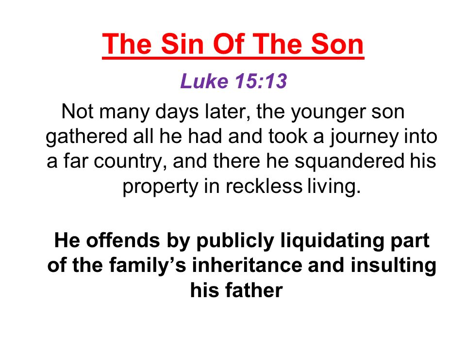 The Sin Of The Son Luke 15:13 Not many days later, the younger son gathered all he had and took a journey into a far country, and there he squandered his property in reckless living.