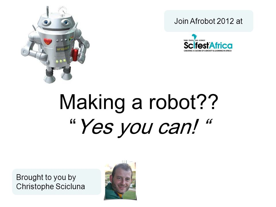 Making a robot Yes you can! Brought to you by Christophe Scicluna Join Afrobot 2012 at