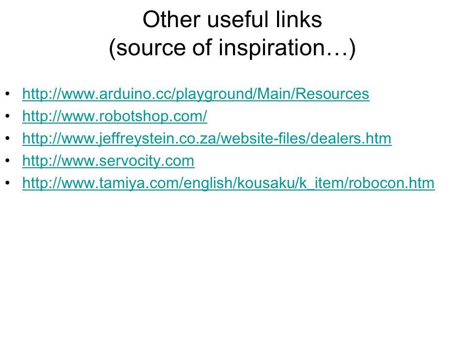 Other useful links (source of inspiration…) http://www.arduino.cc/playground/Main/Resources http://www.robotshop.com/ http://www.jeffreystein.co.za/we