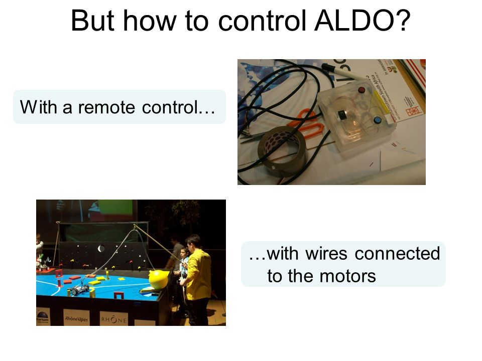 But how to control ALDO? With a remote control… …with wires connected to the motors