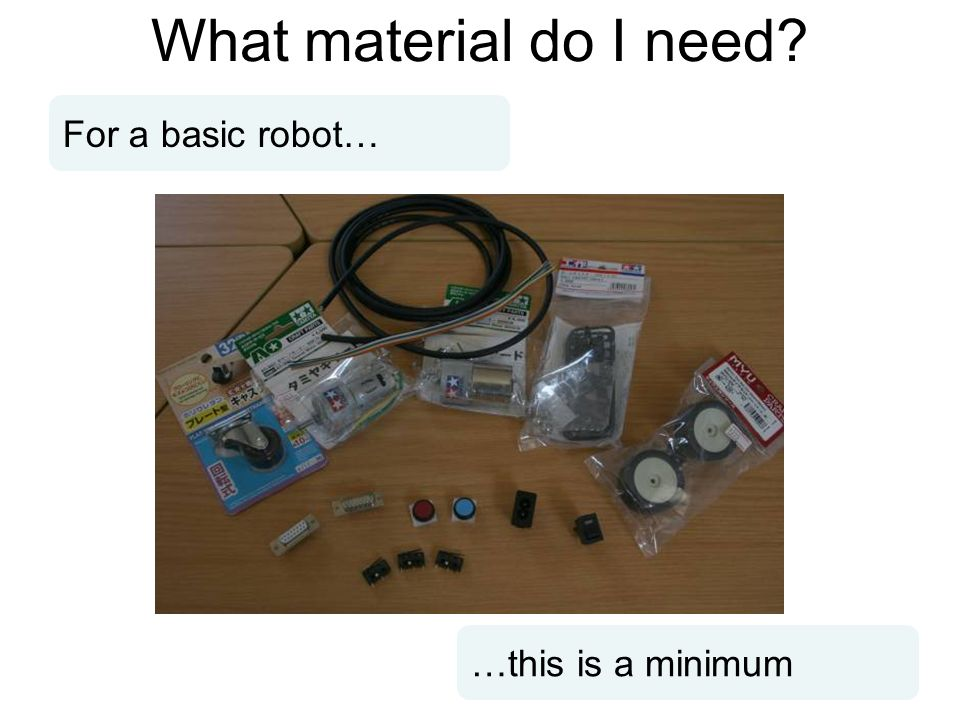 What material do I need? For a basic robot… …this is a minimum