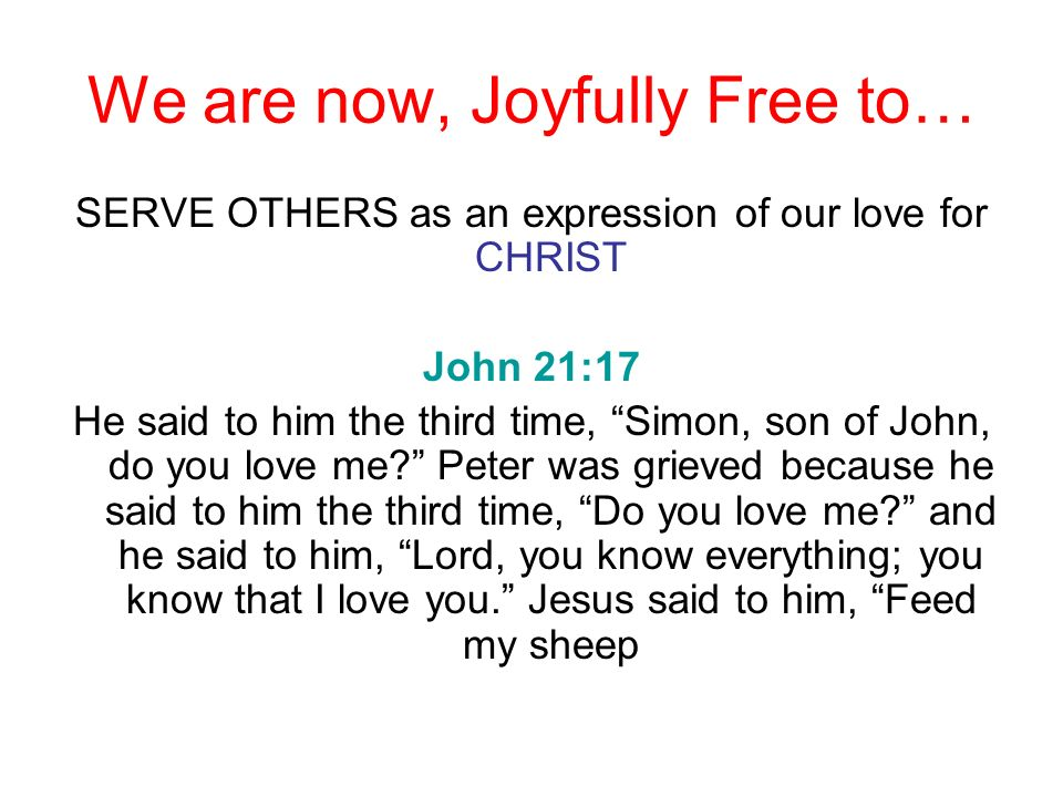 We are now, Joyfully Free to… SERVE OTHERS as an expression of our love for CHRIST John 21:17 He said to him the third time, Simon, son of John, do yo