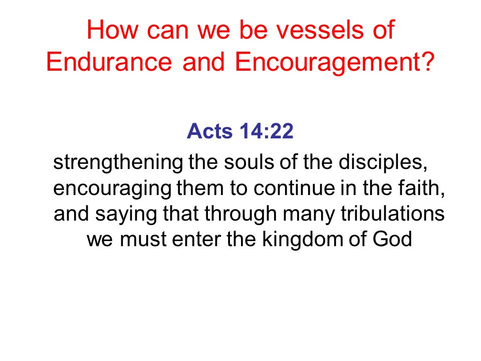 How can we be vessels of Endurance and Encouragement? Acts 14:22 strengthening the souls of the disciples, encouraging them to continue in the faith,