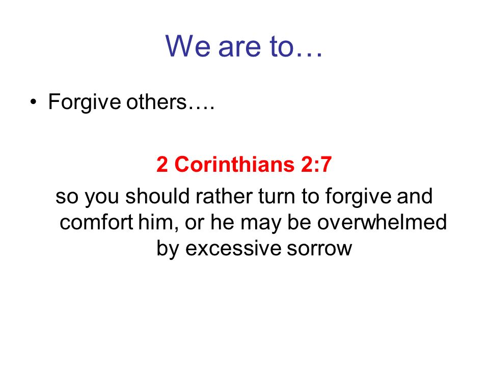 We are to… Forgive others…. 2 Corinthians 2:7 so you should rather turn to forgive and comfort him, or he may be overwhelmed by excessive sorrow