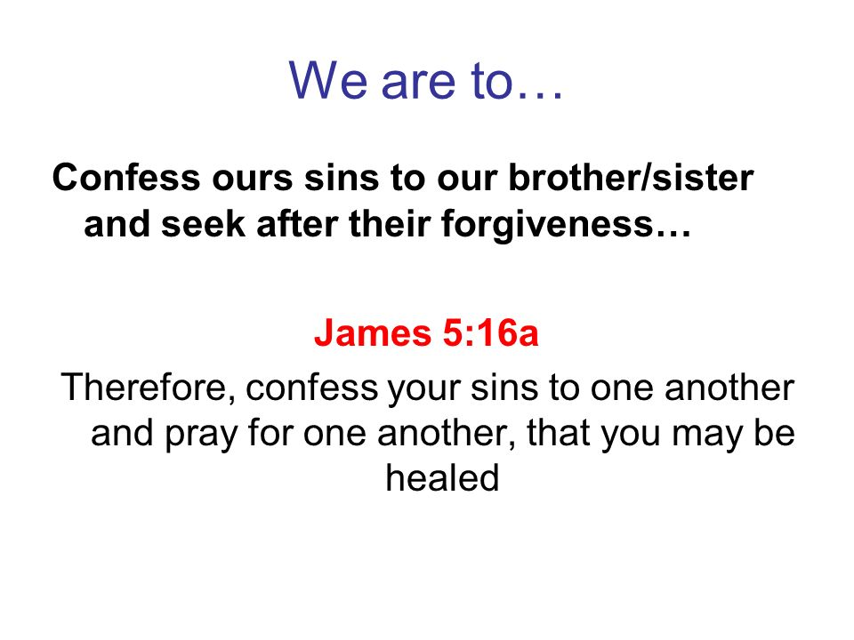 We are to… Confess ours sins to our brother/sister and seek after their forgiveness… James 5:16a Therefore, confess your sins to one another and pray