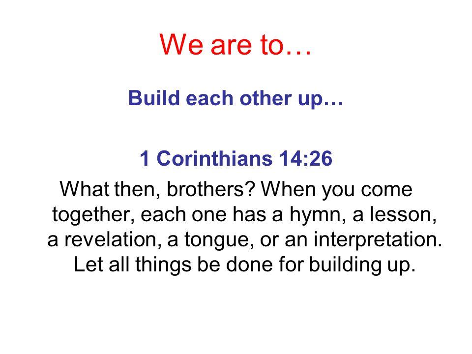 We are to… Build each other up… 1 Corinthians 14:26 What then, brothers? When you come together, each one has a hymn, a lesson, a revelation, a tongue