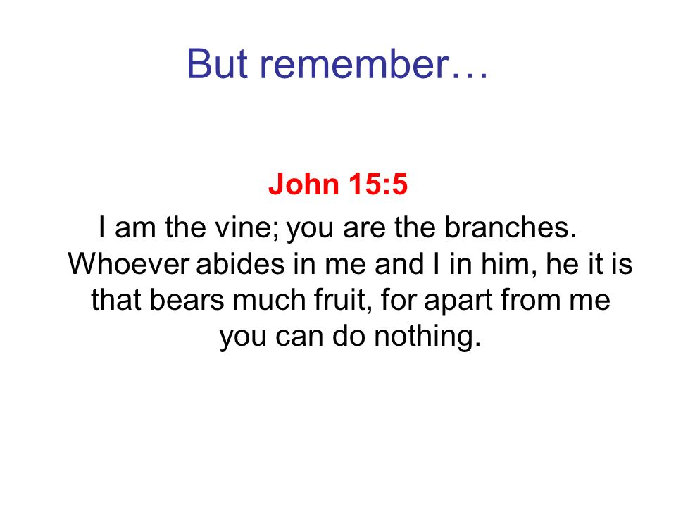 But remember… John 15:5 I am the vine; you are the branches. Whoever abides in me and I in him, he it is that bears much fruit, for apart from me you