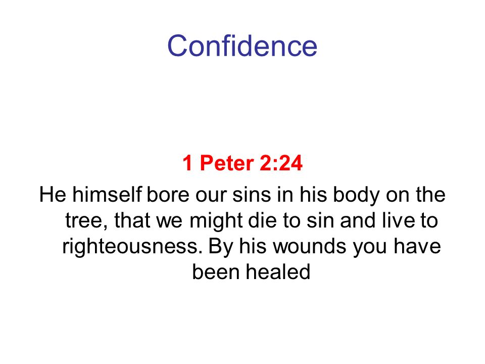 Confidence 1 Peter 2:24 He himself bore our sins in his body on the tree, that we might die to sin and live to righteousness. By his wounds you have b