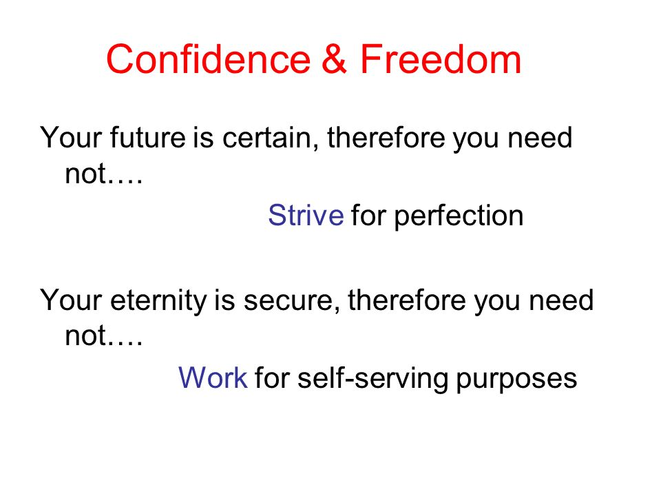 Confidence & Freedom Your future is certain, therefore you need not…. Strive for perfection Your eternity is secure, therefore you need not…. Work for
