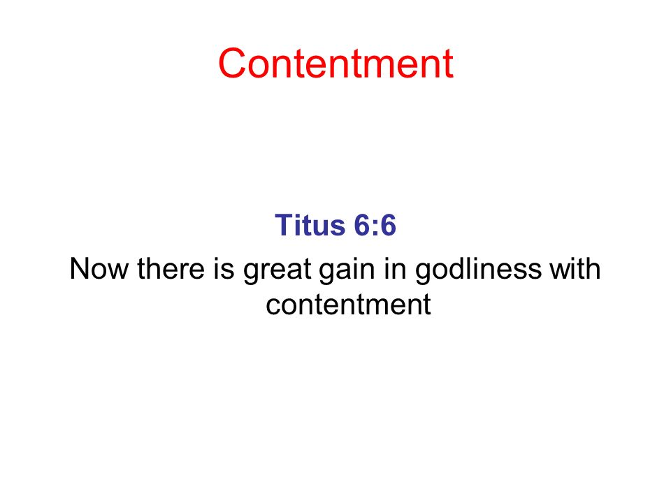 Contentment Titus 6:6 Now there is great gain in godliness with contentment