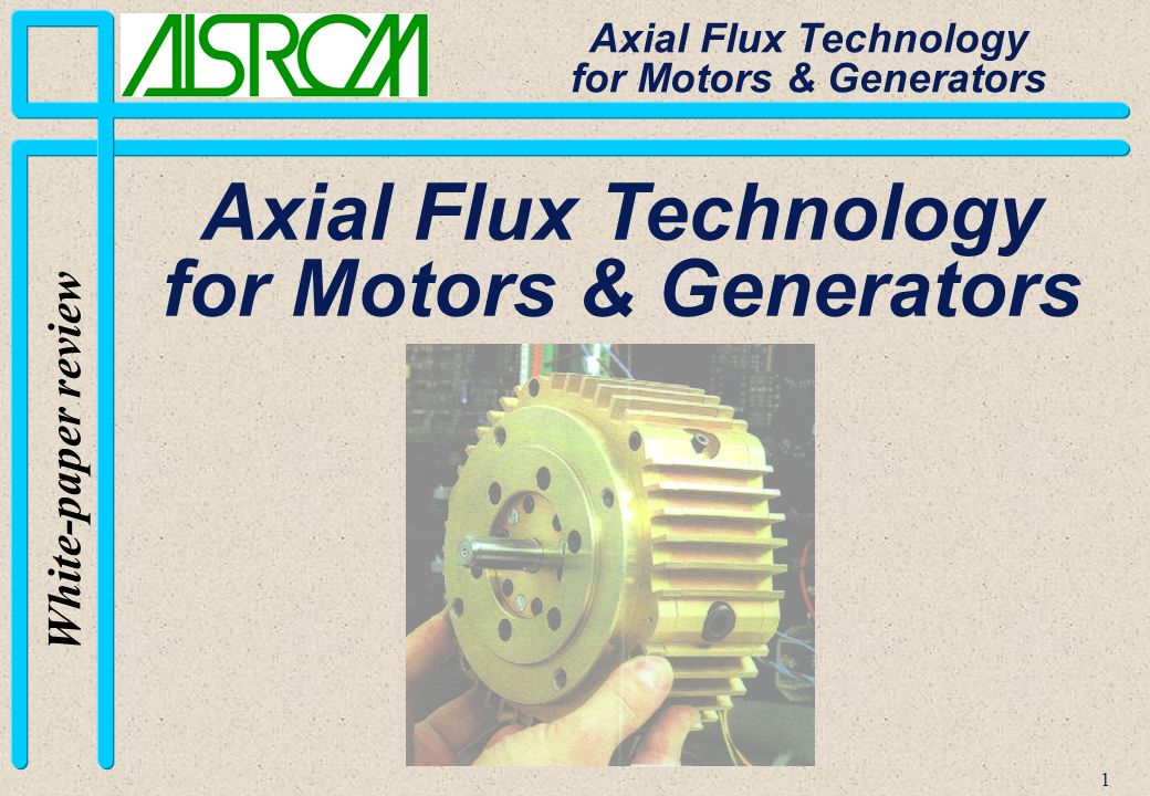 32 White-paper review Axial Flux Technology for Motors & Generators Features n Axial direction of magnetic flux and radial direction of electric currents n Light-weight disk-shaped stator n Absolutely no cogging n No parasitic forces between rotor and stators n Self-ventilation or forced cooling n Very low inductance n Axial direction of magnetic flux and radial direction of electric currents n Light-weight disk-shaped stator n Absolutely no cogging n No parasitic forces between rotor and stators n Self-ventilation or forced cooling n Very low inductance