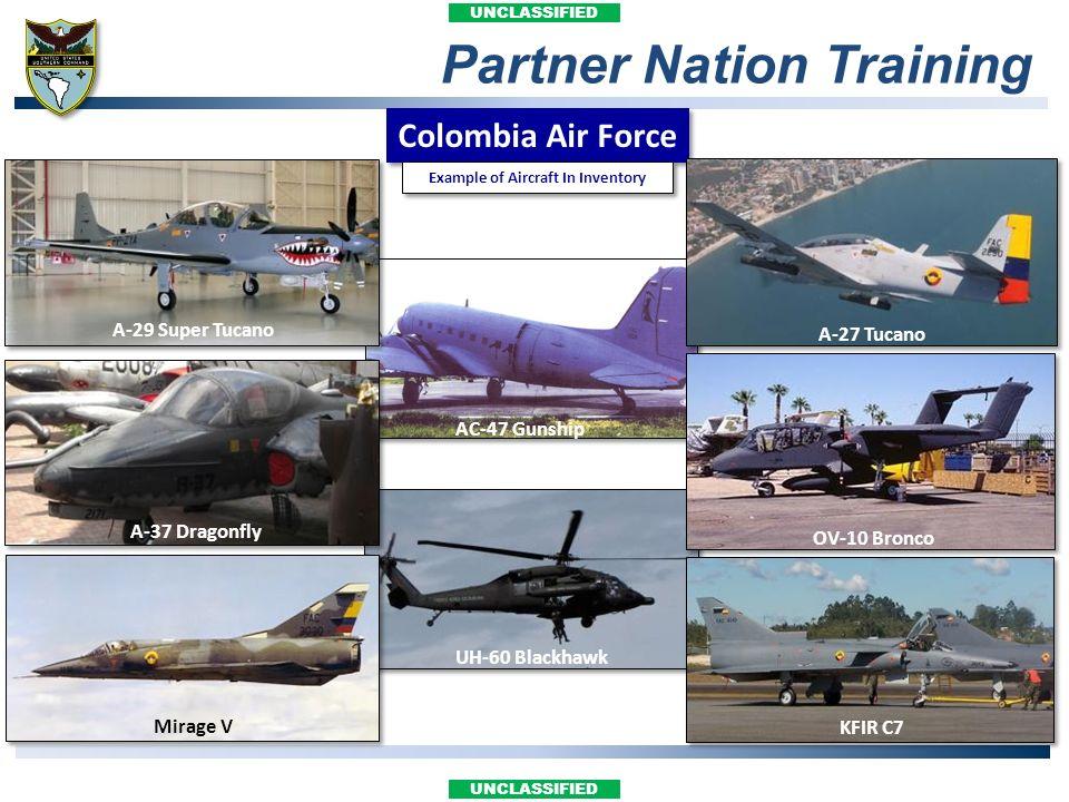 UNCLASSIFIED Partner Nation Training Colombia Air Force AC-47 Gunship UH-60 Blackhawk OV-10 Bronco A-27 Tucano KFIR C7 A-37 Dragonfly A-29 Super Tucan