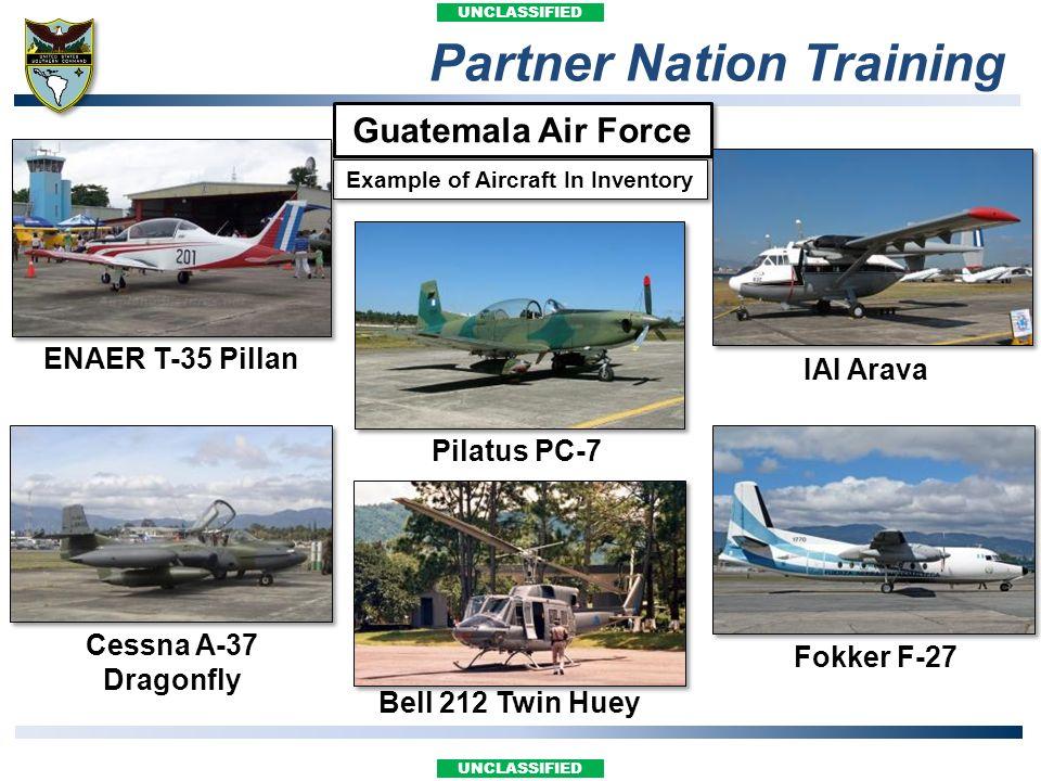 UNCLASSIFIED Partner Nation Training Guatemala Air Force Pilatus PC-7 Bell 212 Twin Huey IAI Arava Fokker F-27 ENAER T-35 Pillan Cessna A-37 Dragonfly