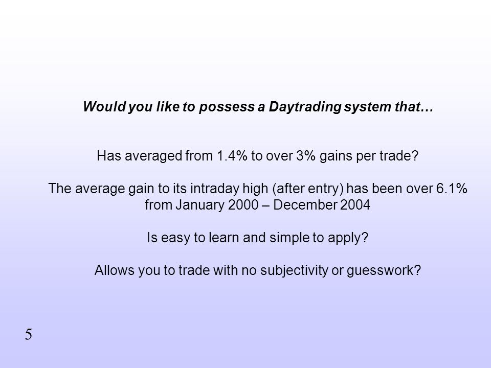 Would you like to possess a Daytrading system that… Has averaged from 1.4% to over 3% gains per trade? The average gain to its intraday high (after en