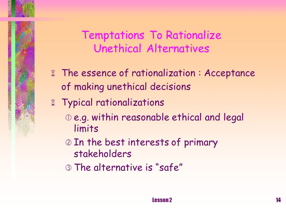 Lesson 214 Temptations To Rationalize Unethical Alternatives The essence of rationalization : Acceptance of making unethical decisions Typical rationalizations e.g.