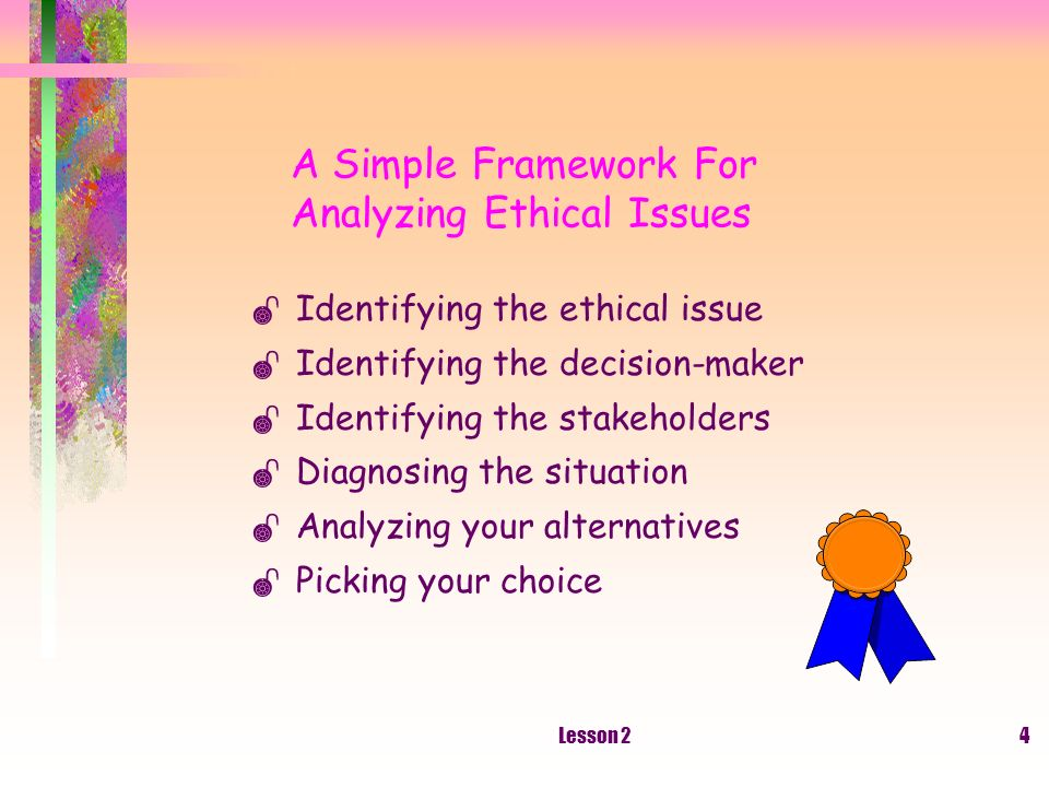 Lesson 24 A Simple Framework For Analyzing Ethical Issues Identifying the ethical issue Identifying the decision-maker Identifying the stakeholders Diagnosing the situation Analyzing your alternatives Picking your choice