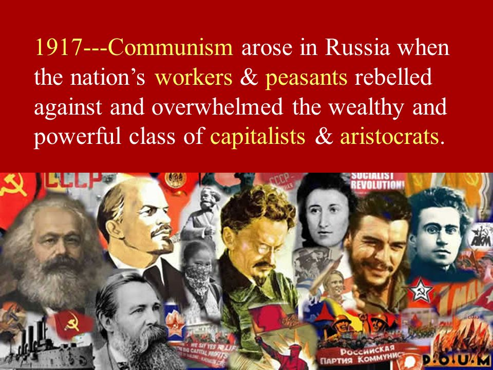 1917---Communism arose in Russia when the nations workers & peasants rebelled against and overwhelmed the wealthy and powerful class of capitalists &