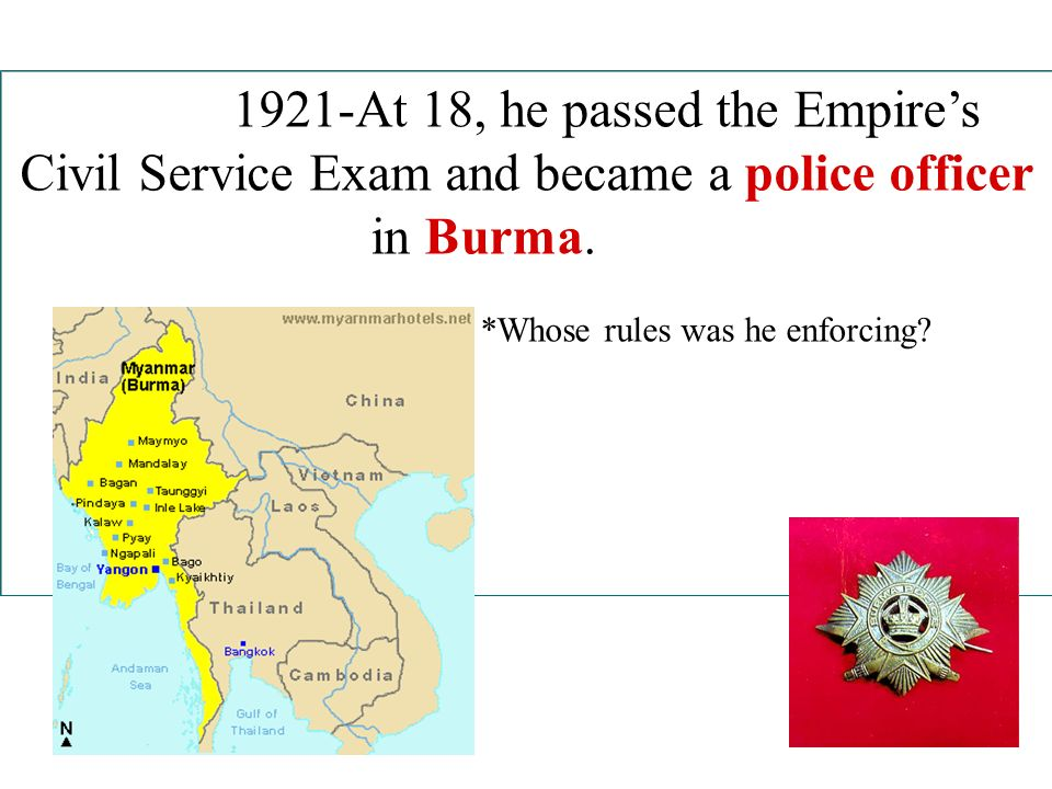1921-At 18, he passed the Empires Civil Service Exam and became a police officer in Burma. *Whose rules was he enforcing?