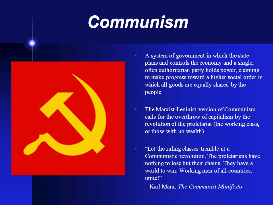Communism A system of government in which the state plans and controls the economy and a single, often authoritarian party holds power, claiming to ma
