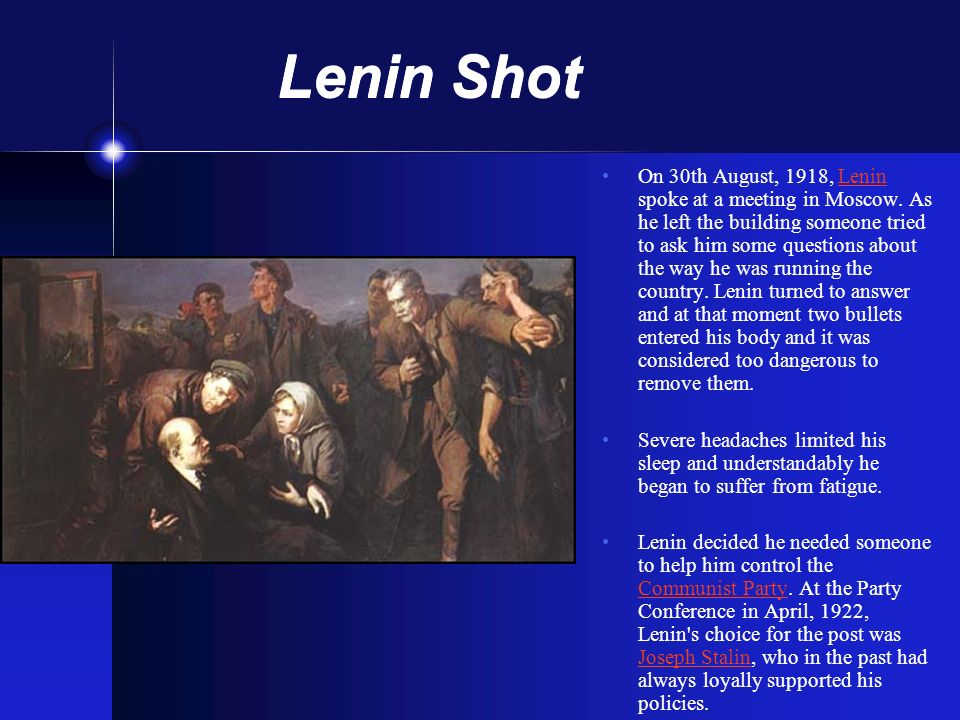 Lenin Shot On 30th August, 1918, Lenin spoke at a meeting in Moscow. As he left the building someone tried to ask him some questions about the way he