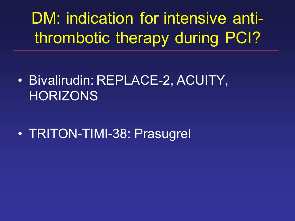 DM: indication for intensive anti- thrombotic therapy during PCI? Bivalirudin: REPLACE-2, ACUITY, HORIZONS TRITON-TIMI-38: Prasugrel