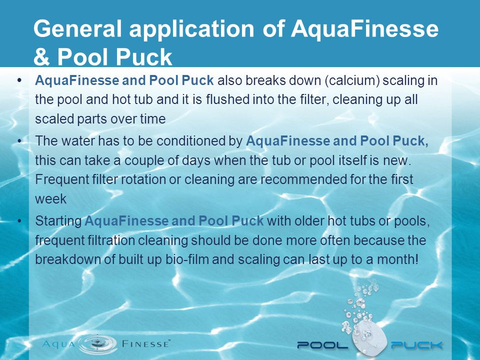 AquaFinesse and Pool Puck also breaks down (calcium) scaling in the pool and hot tub and it is flushed into the filter, cleaning up all scaled parts o