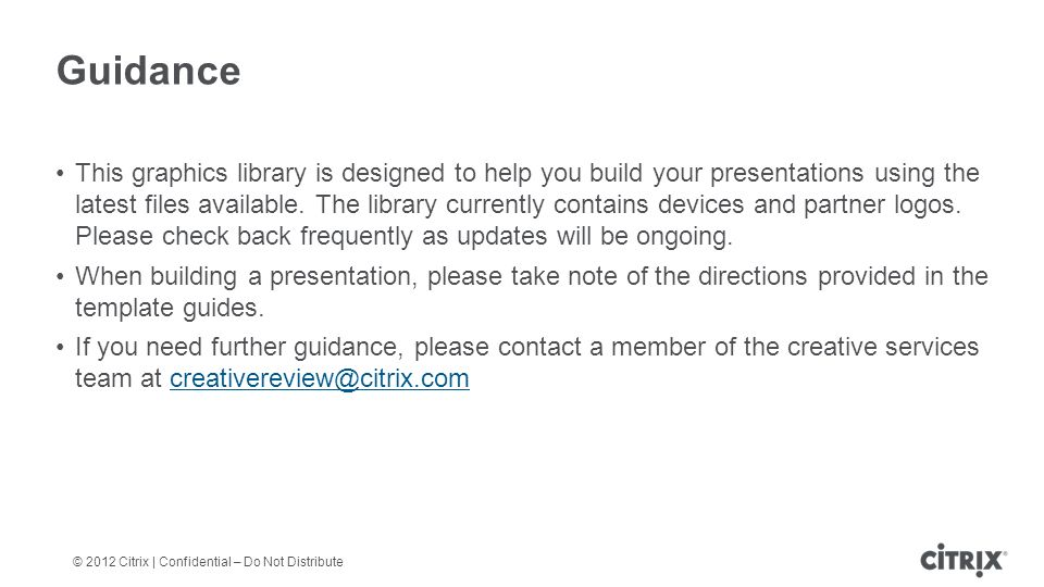 © 2012 Citrix | Confidential – Do Not Distribute Guidance This graphics library is designed to help you build your presentations using the latest files available.