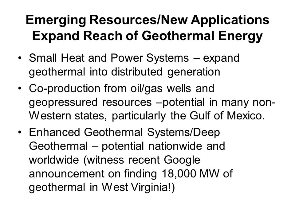 Emerging Resources/New Applications Expand Reach of Geothermal Energy Small Heat and Power Systems – expand geothermal into distributed generation Co-