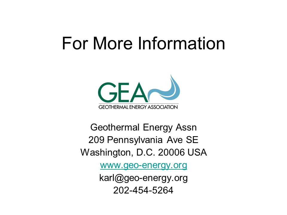 For More Information Geothermal Energy Assn 209 Pennsylvania Ave SE Washington, D.C. 20006 USA www.geo-energy.org karl@geo-energy.org 202-454-5264