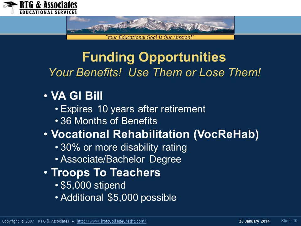 Your Educational Goal is Our Mission! Copyright © 2007 RTG & Associateshttp://www.jrotcCollegeCredit.com/ Slide: 10 23 January 2014 Funding Opportunities Your Benefits.
