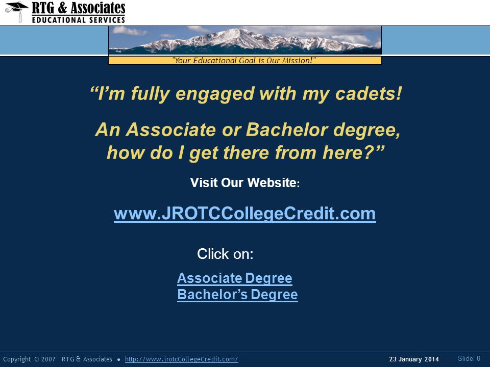Your Educational Goal is Our Mission! Copyright © 2007 RTG & Associateshttp://www.jrotcCollegeCredit.com/ Slide: 8 23 January 2014 Visit Our Website : www.JROTCCollegeCredit.com Click on: Im fully engaged with my cadets.