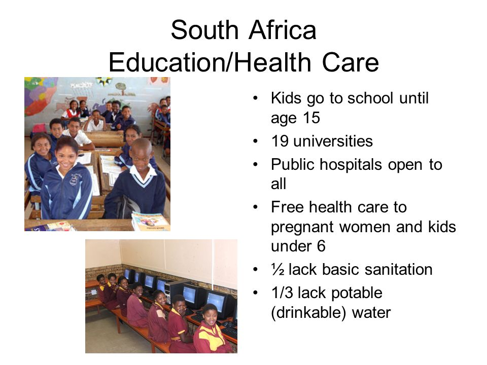 South Africa Education/Health Care Kids go to school until age 15 19 universities Public hospitals open to all Free health care to pregnant women and kids under 6 ½ lack basic sanitation 1/3 lack potable (drinkable) water