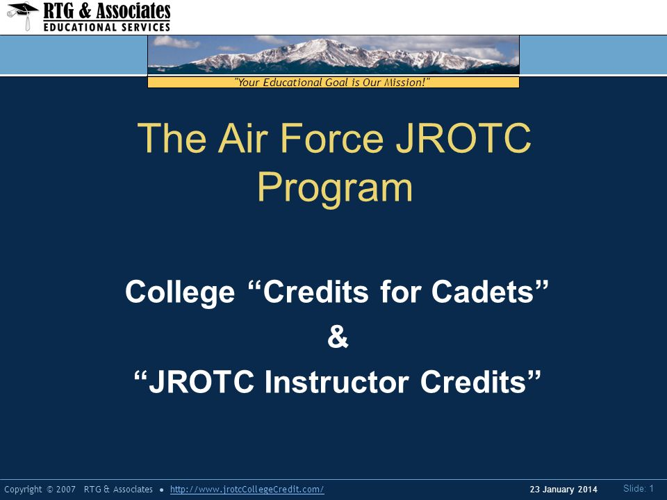Your Educational Goal is Our Mission! Copyright © 2007 RTG & Associateshttp://www.jrotcCollegeCredit.com/ Slide: 1 23 January 2014 The Air Force JROTC Program College Credits for Cadets & JROTC Instructor Credits