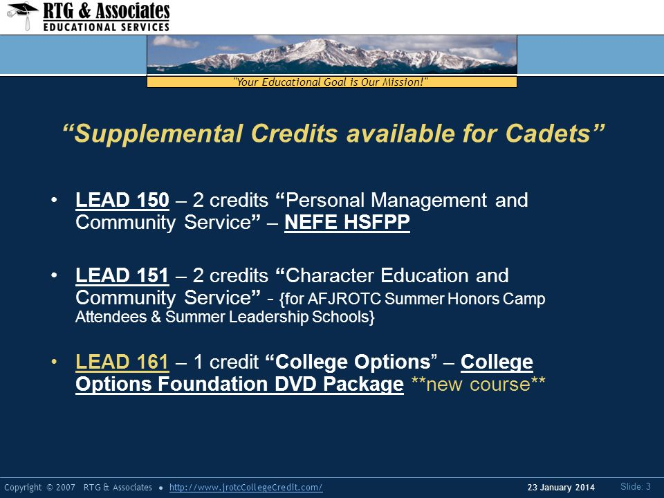 Your Educational Goal is Our Mission! Copyright © 2007 RTG & Associateshttp://www.jrotcCollegeCredit.com/ Slide: 3 23 January 2014 LEAD 150 – 2 credits Personal Management and Community Service – NEFE HSFPP LEAD 151 – 2 credits Character Education and Community Service - {for AFJROTC Summer Honors Camp Attendees & Summer Leadership Schools} LEAD 161 – 1 credit College Options – College Options Foundation DVD Package **new course** Supplemental Credits available for Cadets
