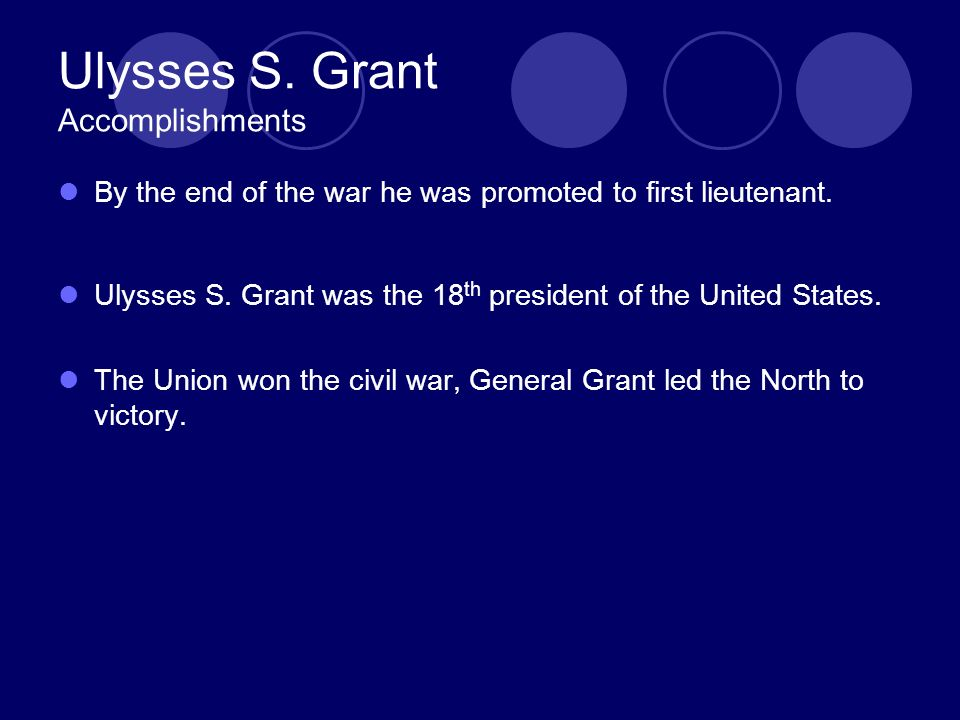 Ulysses S. Grant Accomplishments By the end of the war he was promoted to first lieutenant.