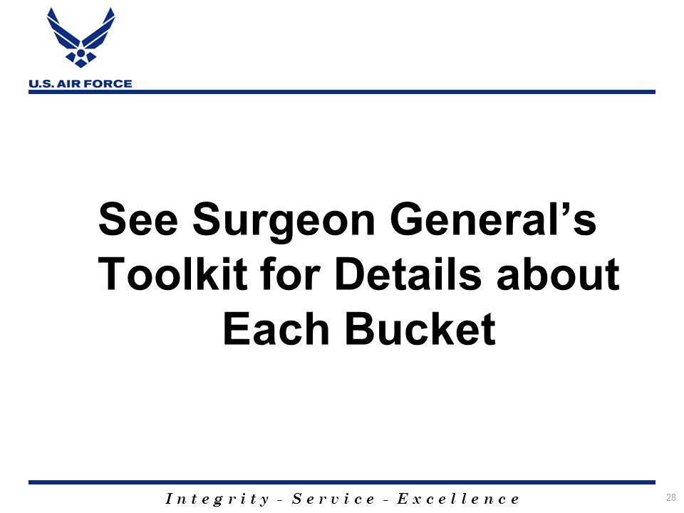 I n t e g r i t y - S e r v i c e - E x c e l l e n c e 28 See Surgeon Generals Toolkit for Details about Each Bucket