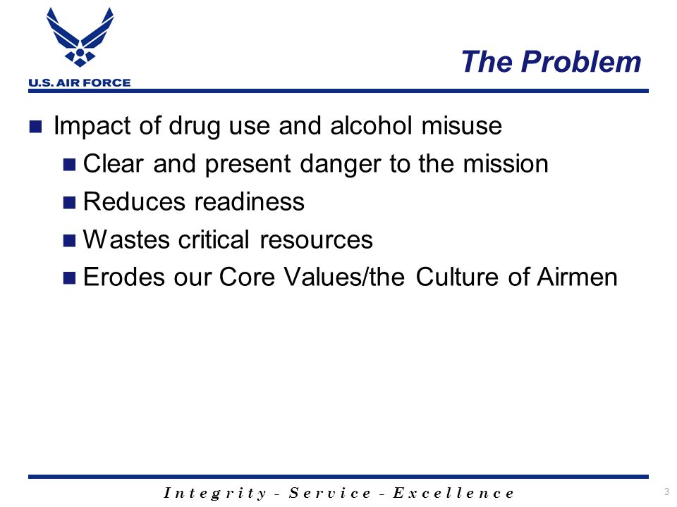I n t e g r i t y - S e r v i c e - E x c e l l e n c e 3 The Problem Impact of drug use and alcohol misuse Clear and present danger to the mission Reduces readiness Wastes critical resources Erodes our Core Values/the Culture of Airmen