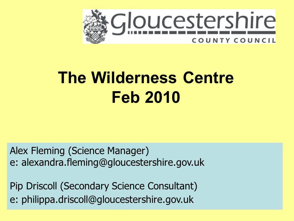 Alex Fleming (Science Manager) e: alexandra.fleming@gloucestershire.gov.uk Pip Driscoll (Secondary Science Consultant) e: philippa.driscoll@gloucestershire.gov.uk The Wilderness Centre Feb 2010