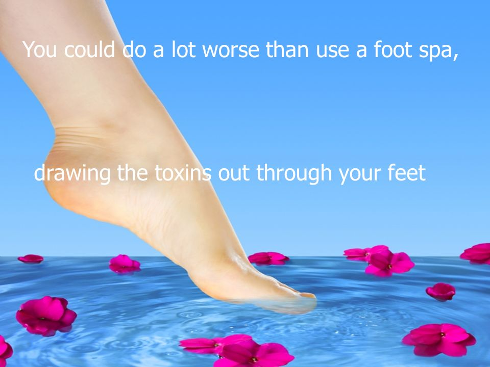 Relax and unwind! You could do a lot worse than use a foot spa, drawing the toxins out through your feet