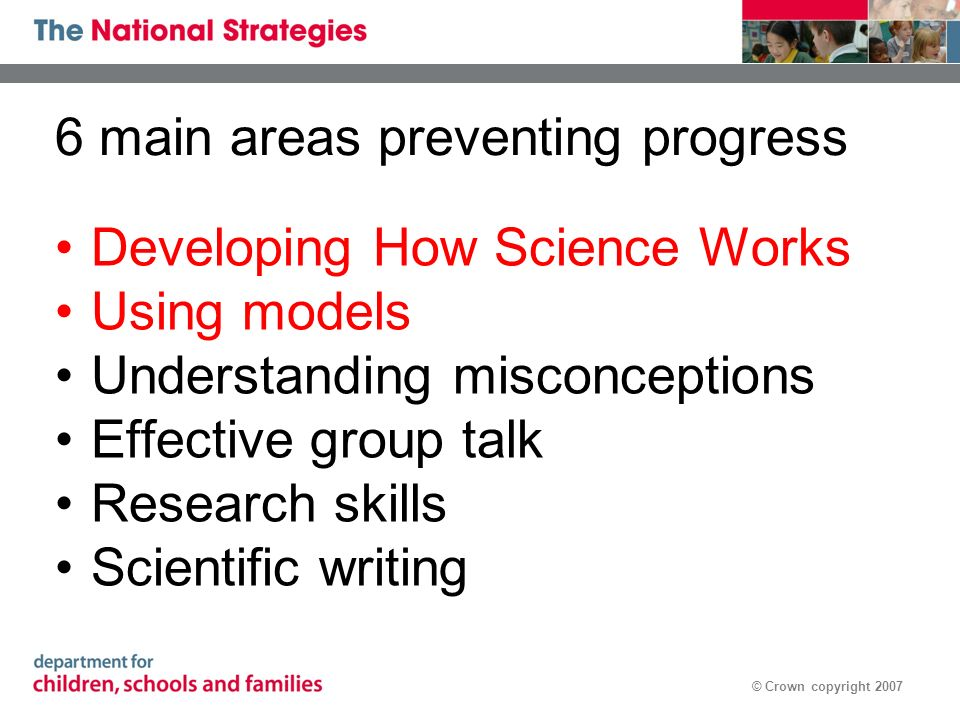 © Crown copyright 2007 6 main areas preventing progress Developing How Science Works Using models Understanding misconceptions Effective group talk Research skills Scientific writing