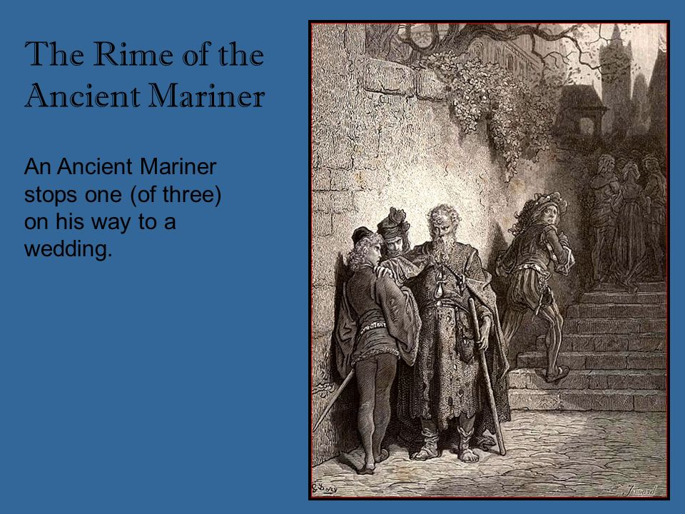 An Ancient Mariner stops one (of three) on his way to a wedding. The Rime of the Ancient Mariner