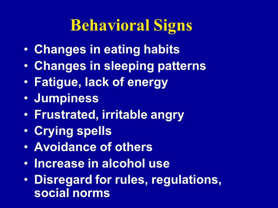 Behavioral Signs Changes in eating habits Changes in sleeping patterns Fatigue, lack of energy Jumpiness Frustrated, irritable angry Crying spells Avo