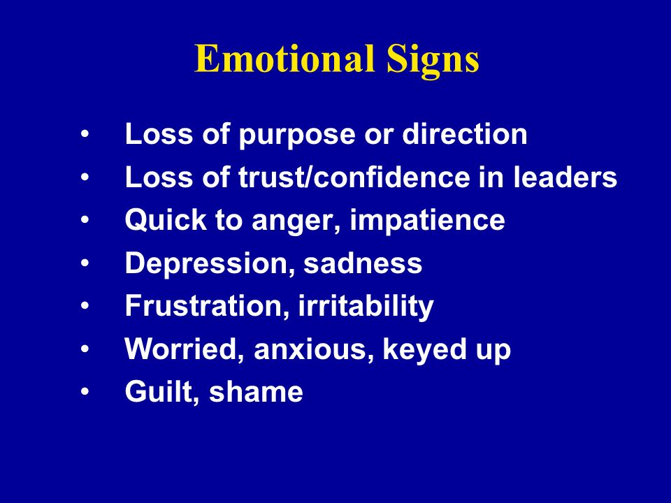 Emotional Signs Loss of purpose or direction Loss of trust/confidence in leaders Quick to anger, impatience Depression, sadness Frustration, irritabil
