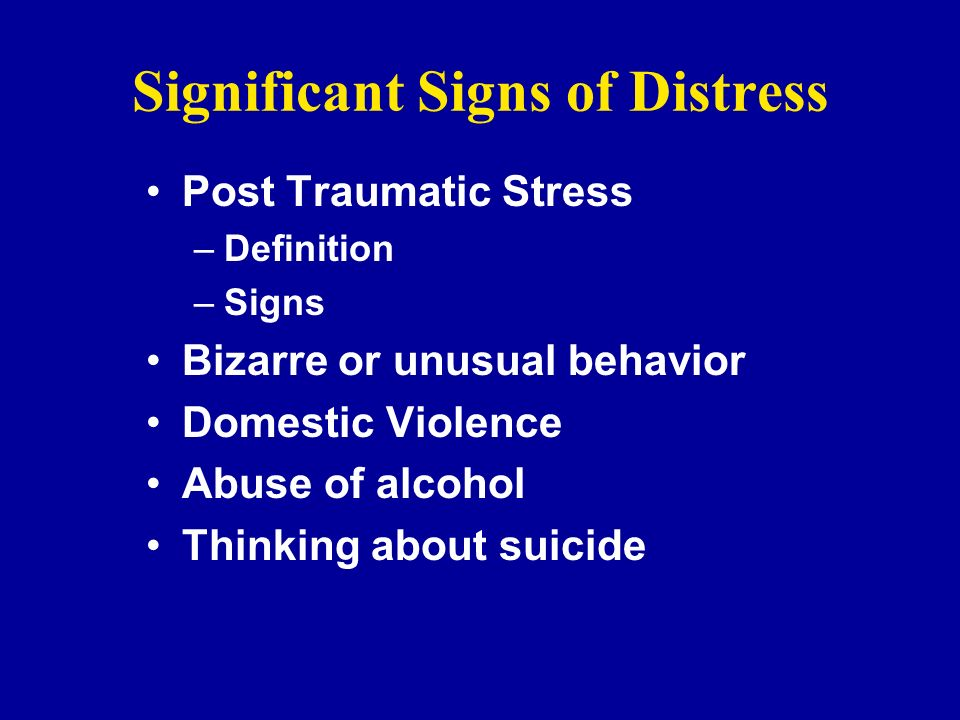 Significant Signs of Distress Post Traumatic Stress –Definition –Signs Bizarre or unusual behavior Domestic Violence Abuse of alcohol Thinking about s