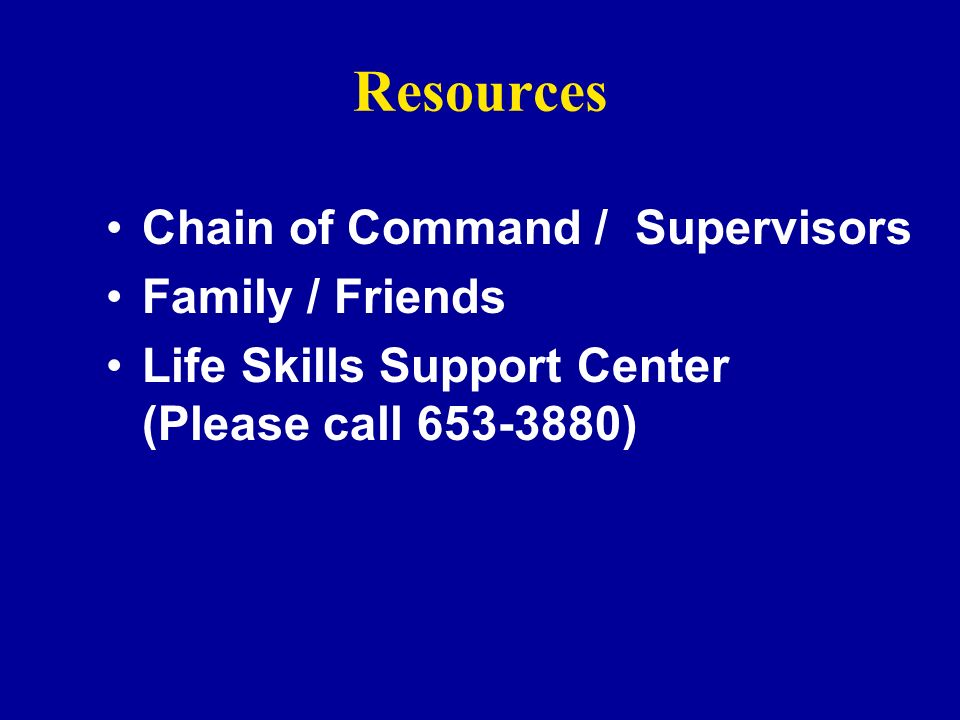 Resources Chain of Command / Supervisors Family / Friends Life Skills Support Center (Please call 653-3880)
