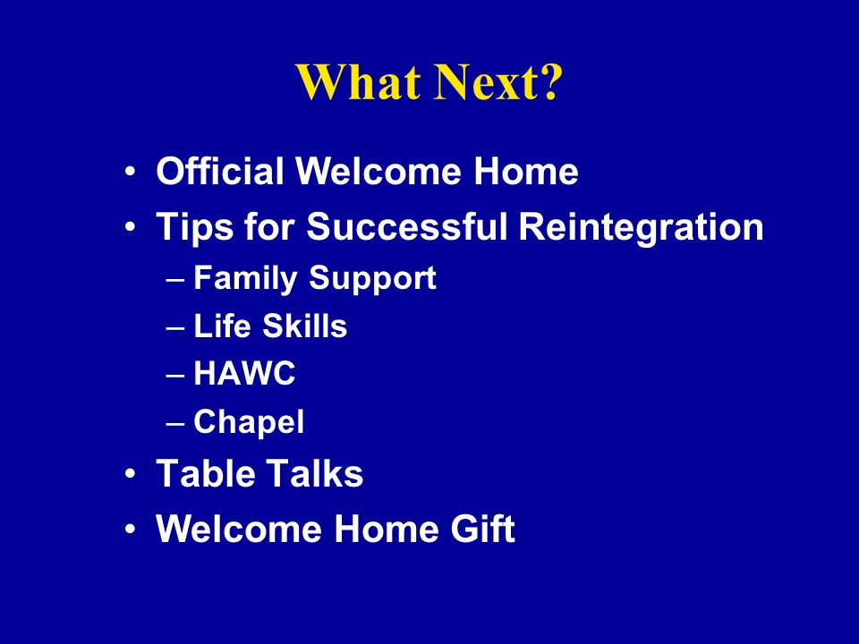 What Next? Official Welcome Home Tips for Successful Reintegration –Family Support –Life Skills –HAWC –Chapel Table Talks Welcome Home Gift