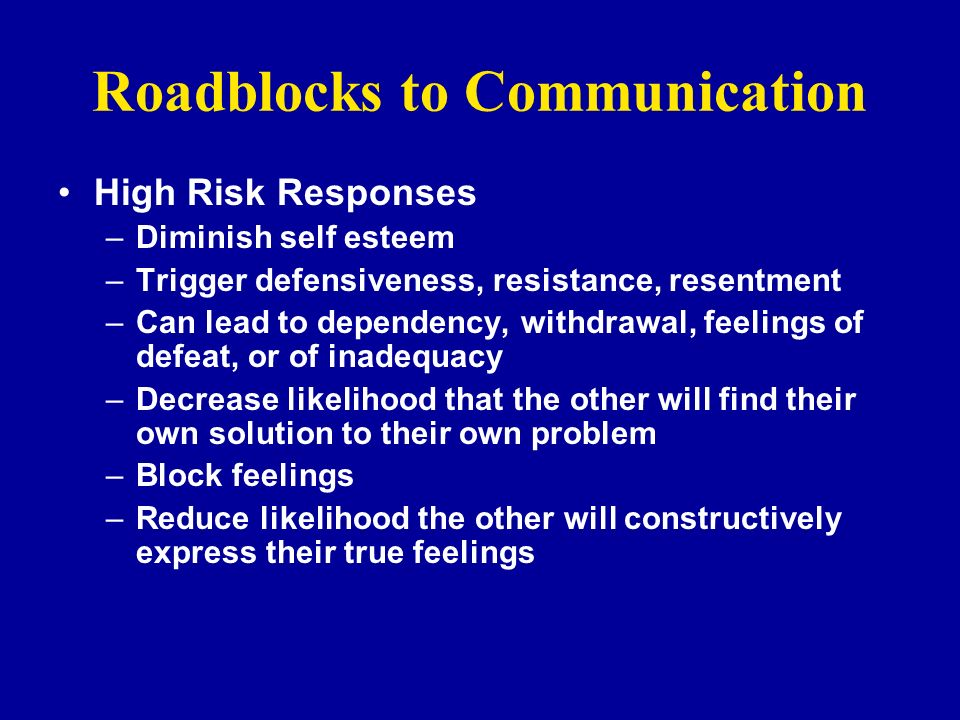 Roadblocks to Communication High Risk Responses –Diminish self esteem –Trigger defensiveness, resistance, resentment –Can lead to dependency, withdraw